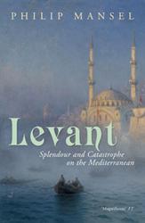 Philip Mansel Levant Splendour And Catastrophe On The